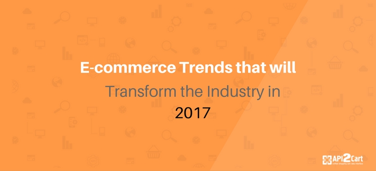 E-commerce Trends that will Transform the Industry in 2017