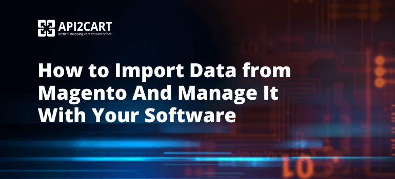 How to Import Data from Magento And Manage It with Your Software